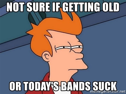 Futurama Fry - Not Sure If Getting OlD Or Today's Bands Suck