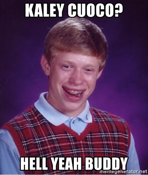 Bad Luck Brian - Kaley cuoco? Hell YEah buddy