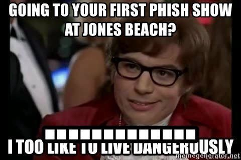 I too like to live dangerously - going to your first phish show at Jones beach? .............