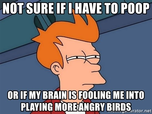Futurama Fry - Not sure if I have to poop Or if my brain Is fooling me Into playing more angry birds