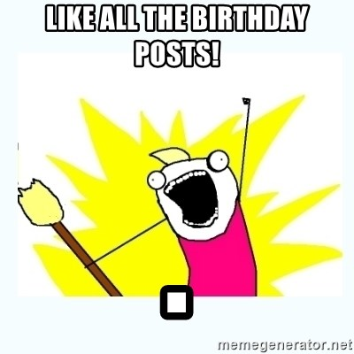All the things - LIKE ALL THE BIRTHDAY POSTS! .