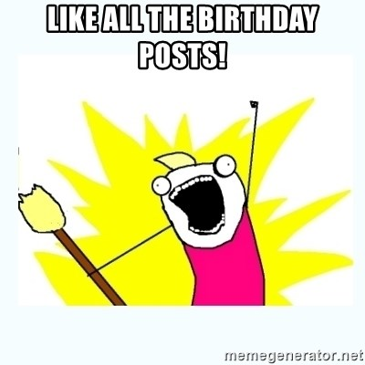 All the things - LIKE ALL THE BIRTHDAY POSTS!