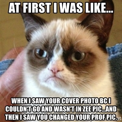 Grumpy Cat  - at first i was like... when i saw your cover photo bc i couldn't go and wasn't in zee pic...and then i saw you changed your prof pic.