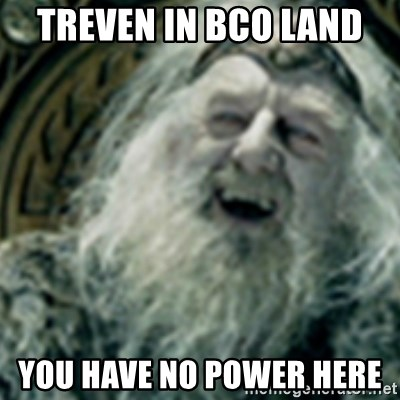 you have no power here - Treven in Bco land  You have no power here