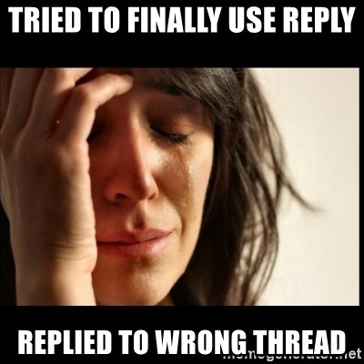 First World Problems - Tried TO FINALLY USE REPLY REPLIED TO WRONG THREAD