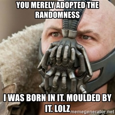 Bane - You merely adopted the raNdomness I was born in it. Moulded by it. Lolz