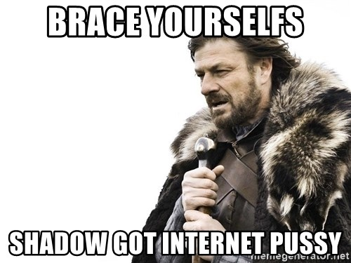Winter is Coming - Brace yourselfs Shadow got internet pussy