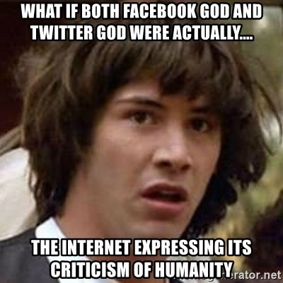 Conspiracy Keanu - What if Both FaceBook God and Twitter God were actually.... The Internet Expressing its Criticism Of Humanity