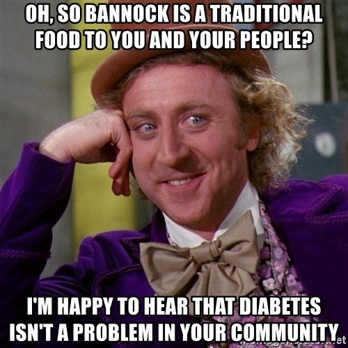 Willy Wonka - oh, so bannock is a traditional food to you and your people? I'm happy to hear that diabetes isn't a problem in your community