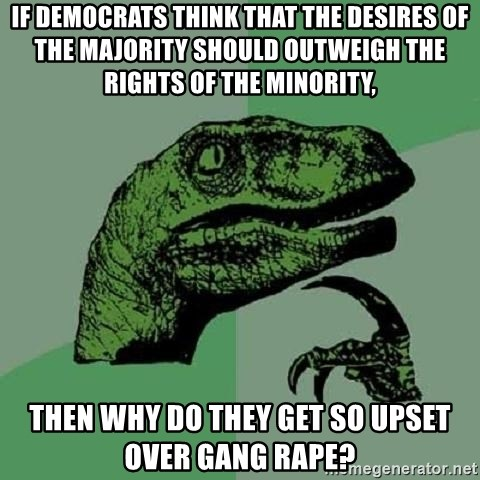 Philosoraptor - If democrats think that the desires of the majority should outweigh the rights of the minority, tHEN WHY DO THEY GET SO UPSET OVER GANG RAPE?