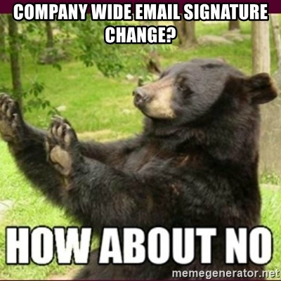 How about no bear - company wide email signature change?