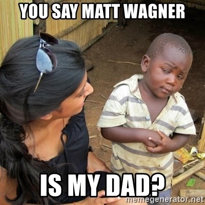 you mean to tell me black kid - You say Matt Wagner Is my dad?