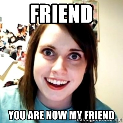 obsessed girlfriend - friend you are now my friend