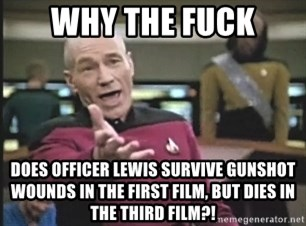 Picard Wtf - WHY THE FUCK DOES OFFICER LEWIS SURVIVE GUNSHOT WOUNDS IN THE FIRST FILM, BUT DIES IN THE THIRD FILM?!