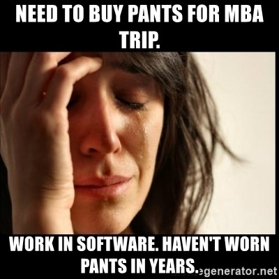 First World Problems - need to buy pants for mba trip. work in software. haven't worn pants in years.