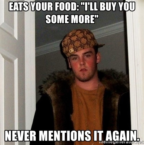 """Scumbag Steve - Eats your food: """"I'll buy you some more"""" Never mentions it again."""