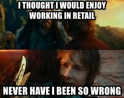 Never Have I Been So Wrong - I thought I would enjoy working in retail Never have I been so wrong
