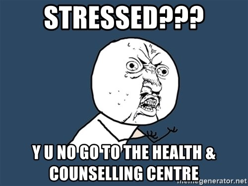Y U No - Stressed??? Y U NO GO TO THE HEALTH & COUNSELLING CENTRE