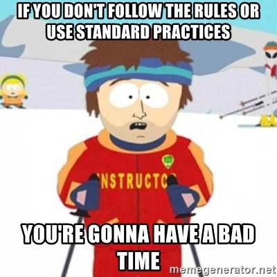 Bad time ski instructor 1 - if you don't follow the rules or use standard practices You're gonna have a bad time