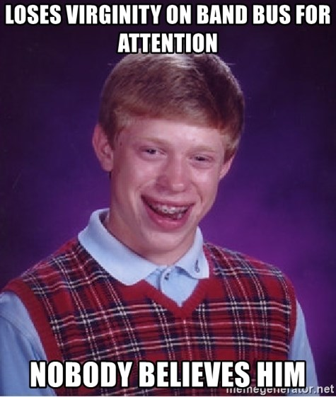 Bad Luck Brian - LOSES VIRGINITY ON BAND BUS FOR ATTENTION NOBODY BELIEVES HIM