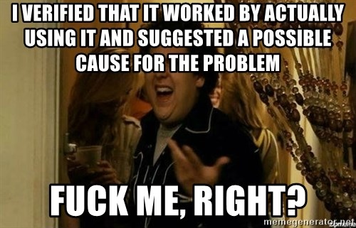 Fuck me right - I verified that it worked by actually using it and suggested a possible cause for the problem fuck me, right?