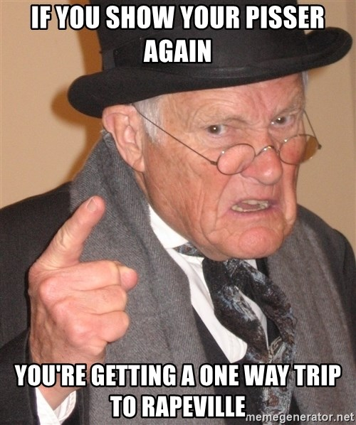 Angry Old Man - IF YOU SHOW YOUR PISSER AGAIN YOU'RE GETTING A ONE WAY TRIP TO RAPEVILLE