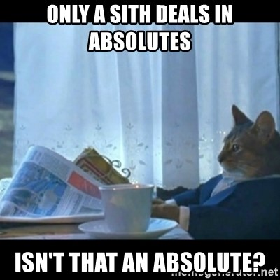 Thinking Cat - Only a Sith deals in absolutes Isn't that an absolute?