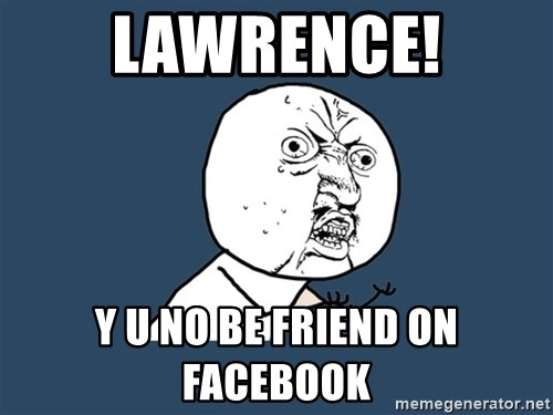 Y U No - Lawrence! Y u no be friend on FacebooK