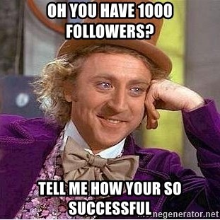 Willy Wonka - Oh you have 1000 followers?  Tell me How Your so successful