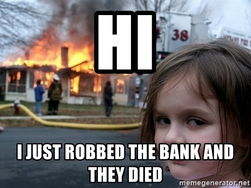 Disaster Girl - hi i just robbed the bank and they died