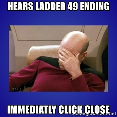 Picard facepalm  - hears ladder 49 ending immediatly click close