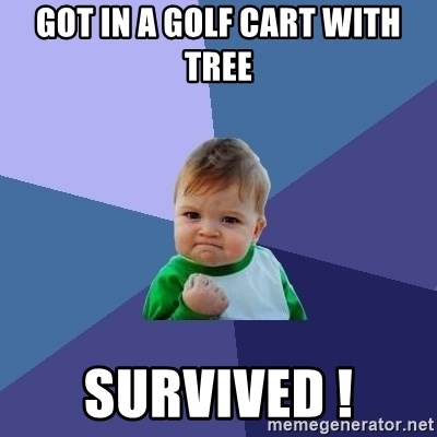 Success Kid - Got in a golf cart with tree Survived !