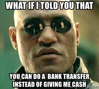 What if I told you / Matrix Morpheus - What if I told you that You can do a  bank transfer instead of giving me cash