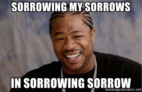 Yo Dawg - Sorrowing my sorrows in sorrowing sorrow