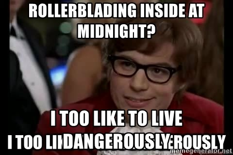I too like to live dangerously - Rollerblading inside at midnight? i too like to live dangerously