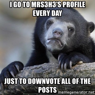 Confession Bear - I go to mrs3h3's profile every day just to downvote all of the posts