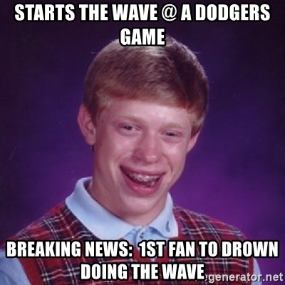 Bad Luck Brian - Starts the Wave @ a Dodgers game Breaking news:  1st fan to drown doing the wave