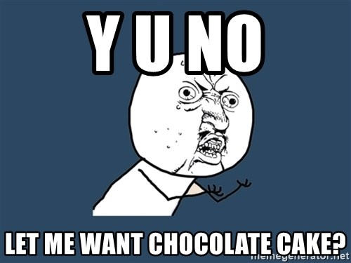 Y U No - y u no let me want chocolate cake?