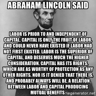 Abraham Lincoln  - Abraham Lincoln said Labor is prior to and independent of capital. Capital is only the fruit of labor, and could never have existed if labor had not first existed. Labor is the superior of capital, and deserves much the higher consideration. Capital has its rights, which are as worthy of protection as any other rights. Nor is it denied that there is, and probably always will be, a relation between labor and capital producing mutual benefits.
