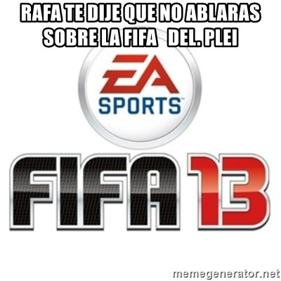 I heard fifa 13 is so real - RAFA TE DIJE QUE NO ABLARAS SOBRE LA FIFA   DEL. PLEI