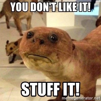 Sad Otter - You don't like it! Stuff it!