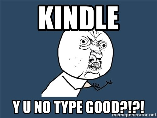 Y U No - KINDLE Y U NO TYPE GOOD?!?!