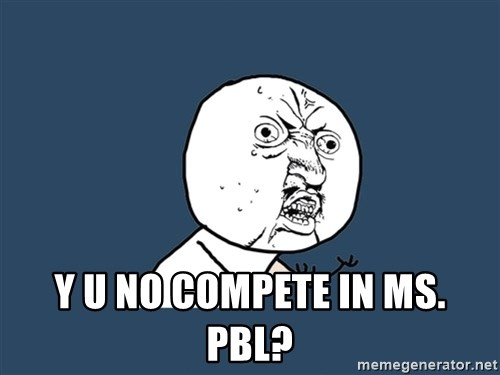 Y U No -  y u no compete in Ms. PBL?