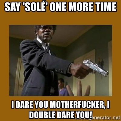 say what one more time - Say 'solé' one more time I dare you motherfucker, I double Dare you!