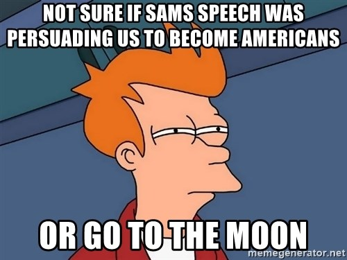 Futurama Fry - Not sure if sams speech was persuading us to become americans or go to the moon