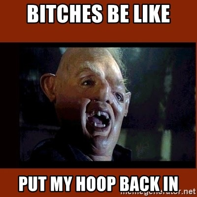 Sloth Goonies  - Bitches be like Put my hoop back in