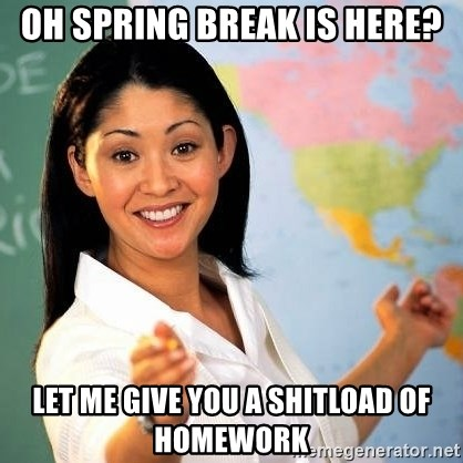 Terrible  Teacher - Oh spring break Is here? Let me give you a shitload of homEwork