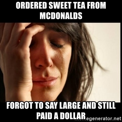 First World Problems - ordered sweet tea from mcdonalds forgot to say large and still paid a dollar
