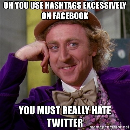 Willy Wonka - oh you use hashtags excessively on facebook you must really hate twitter
