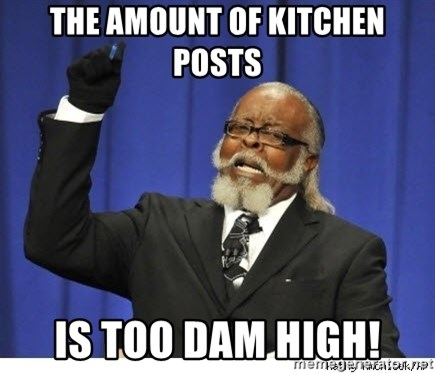 Too high - The amount of kitchen posts is too dam high!
